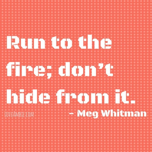 Run to the Fire, Dont Hide From It - Inspirational Quote - Successful Women Quote - Meg Whitman