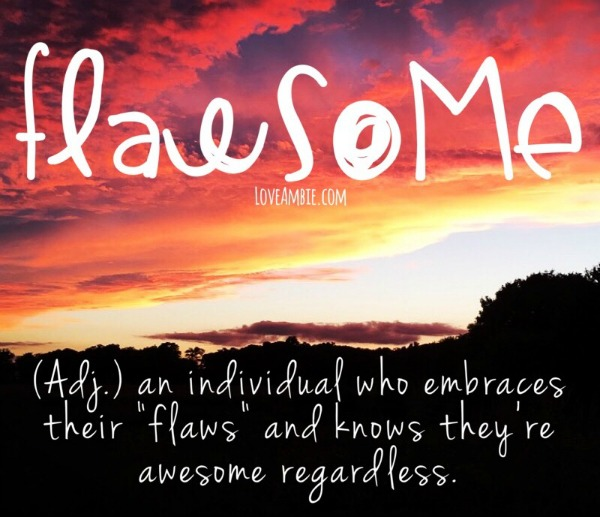 Flawsome - an individual who embraces their flaws and knows they're awesome regardless