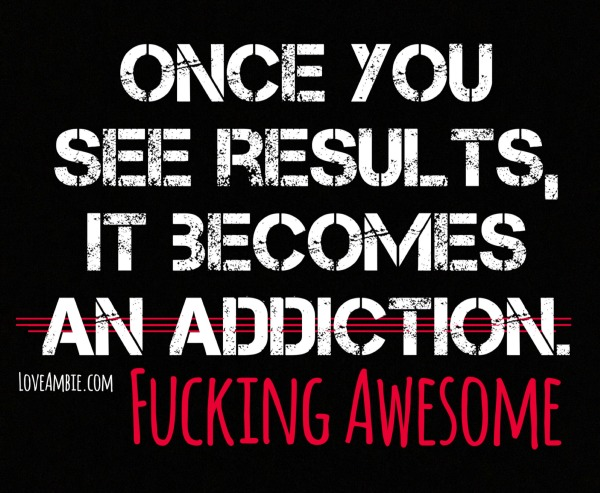 Once you see results, it becomes fucking awesome