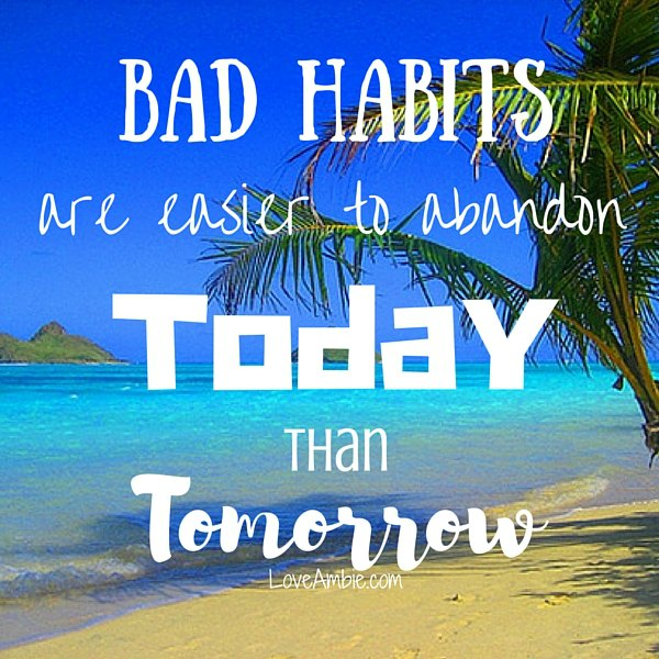 """Bad habits are easier to abandon today than tomorrow."" from 30 Day Challenge"