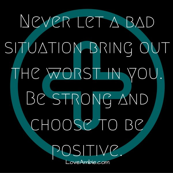"""Never let a bad situation bring out the worst in you."""