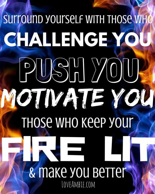 """Surround yourself with those who challenge you, push you, motivate you, those who keep your fire lit & make you better."" from 30 Day Challenge"