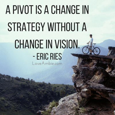 A pivot is a change in strategy without a change in vision
