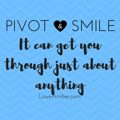 Pivot & Smile it can get you through just about anything