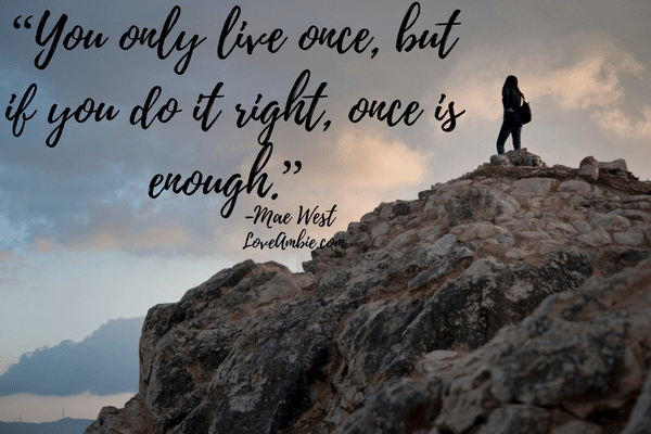 "You only live once, but if you do it right, once is enough."" -Mae West"