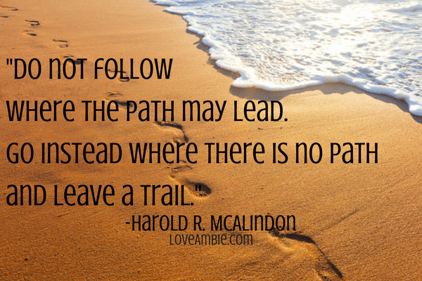 """Do not follow where the path may lead. Go instead where there is no path and leave a trail."" -Harold R. McAlindon"