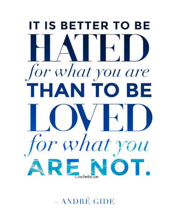 """It is better to be hated for what you re than to be loved for what you are not."" - Andre Gide"