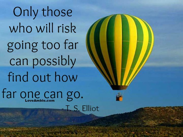 """Only those who will risk going too far can possibly find out how far one can go."" - T.S. Elliot"