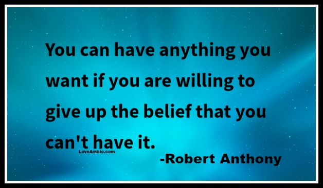 """You can have anything you want if you are willing to give up the belief that you can't have it."" - Robert Anthony"